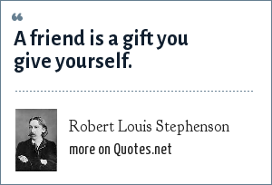 Robert Louis Stephenson: A friend is a gift you give yourself.
