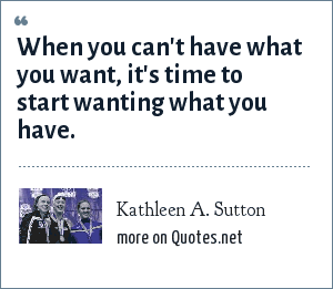 Kathleen A. Sutton: When you can't have what you want, it's time to start wanting what you have.