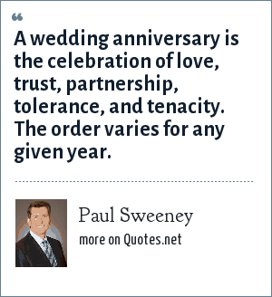 Paul Sweeney: A wedding anniversary is the celebration of love, trust, partnership, tolerance, and tenacity. The order varies for any given year.