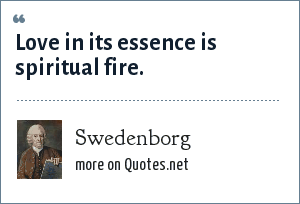 Swedenborg: Love in its essence is spiritual fire.