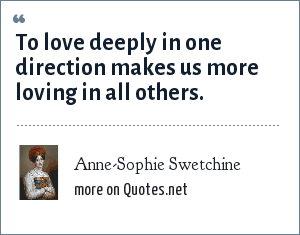 Anne-Sophie Swetchine: To love deeply in one direction makes us more loving in all others.
