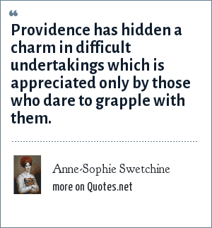 Anne-Sophie Swetchine: Providence has hidden a charm in difficult undertakings which is appreciated only by those who dare to grapple with them.