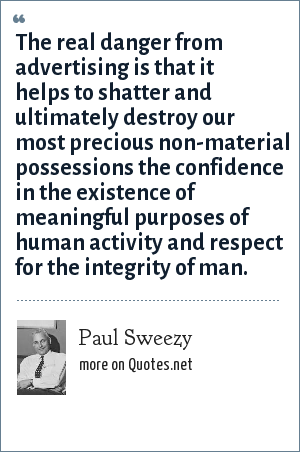 Paul Sweezy: The real danger from advertising is that it helps to shatter and ultimately destroy our most precious non-material possessions the confidence in the existence of meaningful purposes of human activity and respect for the integrity of man.