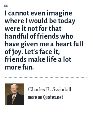 Charles R. Swindoll: I cannot even imagine where I would be today were it not for that handful of friends who have given me a heart full of joy. Let's face it, friends make life a lot more fun.