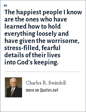 Charles R. Swindoll: The happiest people I know are the ones who have learned how to hold everything loosely and have given the worrisome, stress-filled, fearful details of their lives into God's keeping.
