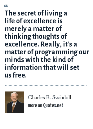 Charles R. Swindoll: The secret of living a life of excellence is merely a matter of thinking thoughts of excellence. Really, it's a matter of programming our minds with the kind of information that will set us free.