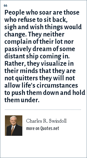 Charles R. Swindoll: People who soar are those who refuse to sit back, sigh and wish things would change. They neither complain of their lot nor passively dream of some distant ship coming in. Rather, they visualize in their minds that they are not quitters they will not allow life's circumstances to push them down and hold them under.