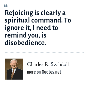 Charles R. Swindoll: Rejoicing is clearly a spiritual command. To ignore it, I need to remind you, is disobedience.