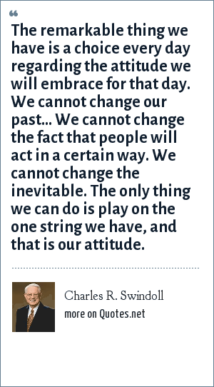 Charles R. Swindoll: The remarkable thing we have is a choice every day regarding the attitude we will embrace for that day. We cannot change our past... We cannot change the fact that people will act in a certain way. We cannot change the inevitable. The only thing we can do is play on the one string we have, and that is our attitude.