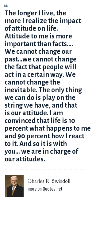 Charles R. Swindoll: The longer I live, the more I realize the impact of attitude on life. Attitude to me is more important than facts.... We cannot change our past...we cannot change the fact that people will act in a certain way. We cannot change the inevitable. The only thing we can do is play on the string we have, and that is our attitude. I am convinced that life is 10 percent what happens to me and 90 percent how I react to it. And so it is with you... we are in charge of our attitudes.