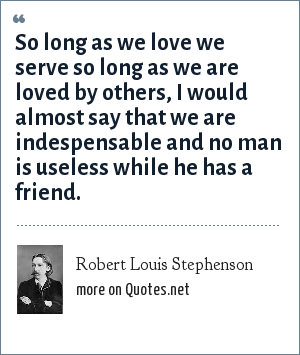 Robert Louis Stephenson: So long as we love we serve so long as we are loved by others, I would almost say that we are indespensable and no man is useless while he has a friend.