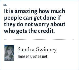 Sandra Swinney: It is amazing how much people can get done if they do not worry about who gets the credit.