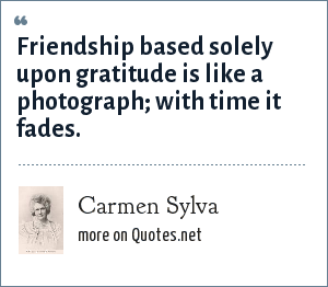 Carmen Sylva: Friendship based solely upon gratitude is like a photograph with time it fades.