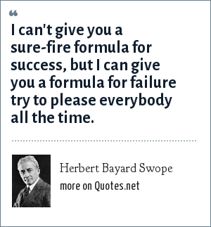 Herbert Bayard Swope: I can't give you a sure-fire formula for success, but I can give you a formula for failure try to please everybody all the time.