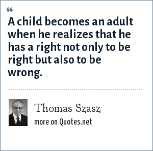 Thomas Szasz: A child becomes an adult when he realizes that he has a right not only to be right but also to be wrong.