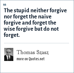 Thomas Szasz: The stupid neither forgive nor forget the naive forgive and forget the wise forgive but do not forget.