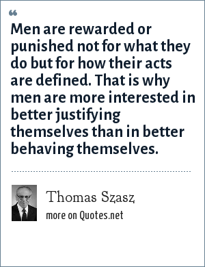Thomas Szasz: Men are rewarded or punished not for what they do but for how their acts are defined. That is why men are more interested in better justifying themselves than in better behaving themselves.