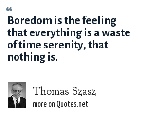 Thomas Szasz: Boredom is the feeling that everything is a waste of time serenity, that nothing is.