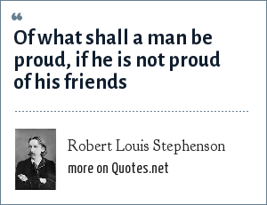Robert Louis Stephenson: Of what shall a man be proud, if he is not proud of his friends