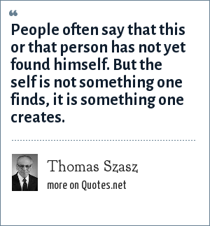 Thomas Szasz: People often say that this or that person has not yet found himself. But the self is not something one finds, it is something one creates.