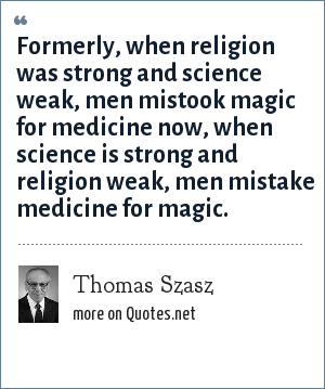 Thomas Szasz: Formerly, when religion was strong and science weak, men mistook magic for medicine now, when science is strong and religion weak, men mistake medicine for magic.
