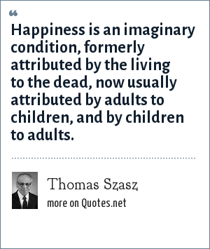 Thomas Szasz: Happiness is an imaginary condition, formerly attributed by the living to the dead, now usually attributed by adults to children, and by children to adults.