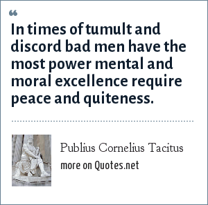 Publius Cornelius Tacitus: In times of tumult and discord bad men have the most power mental and moral excellence require peace and quiteness.