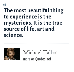 Michael Talbot: The most beautiful thing to experience is the mysterious. It is the true source of life, art and science.