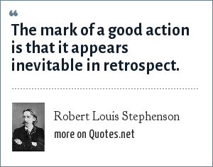 Robert Louis Stephenson: The mark of a good action is that it appears inevitable in retrospect.