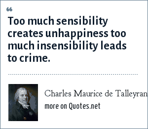 Charles Maurice de Talleyrand: Too much sensibility creates unhappiness too much insensibility leads to crime.
