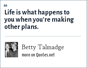 Betty Talmadge: Life is what happens to you when you're making other plans.