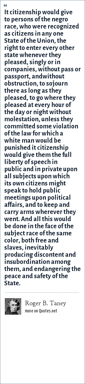 Roger B. Taney: It citizenship would give to persons of the negro race, who were recognized as citizens in any one State of the Union, the right to enter every other state whenever they pleased, singly or in companies, without pass or passport, andwithout obstruction, to sojourn there as long as they pleased, to go where they pleased at every hour of the day or night without molestation, unless they committed some violation of the law for which a white man would be punished it citizenship would give them the full liberty of speech in public and in private upon all subjects upon which its own citizens might speak to hold public meetings upon political affairs, and to keep and carry arms wherever they went. And all this would be done in the face of the subject race of the same color, both free and slaves, inevitably producing discontent and insubordination among them, and endangering the peace and safety of the State.