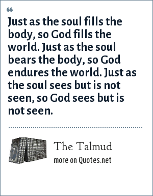 The Talmud: Just as the soul fills the body, so God fills the world. Just as the soul bears the body, so God endures the world. Just as the soul sees but is not seen, so God sees but is not seen.