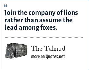 The Talmud: Join the company of lions rather than assume the lead among foxes.