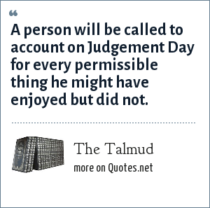 The Talmud: A person will be called to account on Judgement Day for every permissible thing he might have enjoyed but did not.