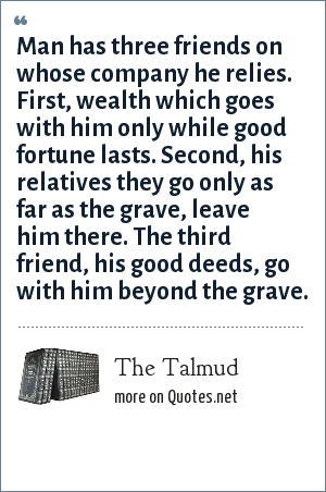 The Talmud: Man has three friends on whose company he relies. First, wealth which goes with him only while good fortune lasts. Second, his relatives they go only as far as the grave, leave him there. The third friend, his good deeds, go with him beyond the grave.