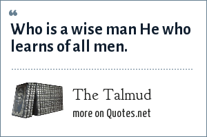 The Talmud: Who is a wise man He who learns of all men.