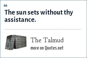 The Talmud: The sun sets without thy assistance.