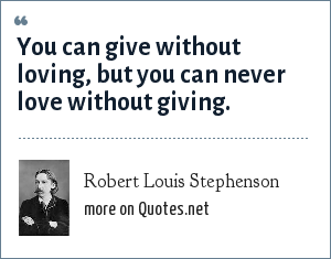 Robert Louis Stephenson: You can give without loving, but you can never love without giving.