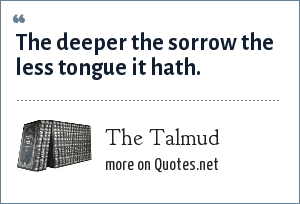 The Talmud: The deeper the sorrow the less tongue it hath.