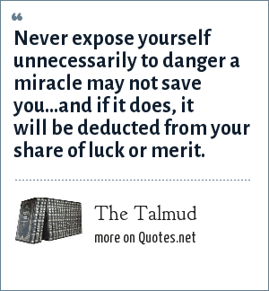 The Talmud: Never expose yourself unnecessarily to danger a miracle may not save you...and if it does, it will be deducted from your share of luck or merit.