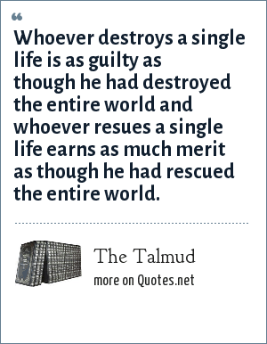 The Talmud: Whoever destroys a single life is as guilty as though he had destroyed the entire world and whoever resues a single life earns as much merit as though he had rescued the entire world.