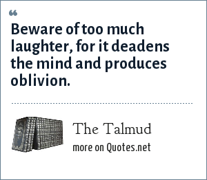The Talmud: Beware of too much laughter, for it deadens the mind and produces oblivion.