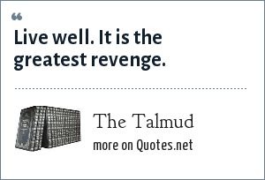 The Talmud: Live well. It is the greatest revenge.