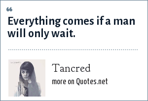 Tancred: Everything comes if a man will only wait.