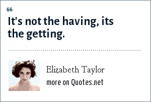 Elizabeth Taylor: It's not the having, its the getting.
