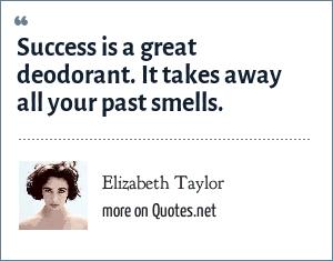 Elizabeth Taylor: Success is a great deodorant.