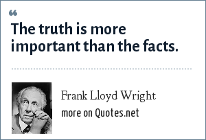 Frank Lloyd Wright: The truth is more important than the facts.
