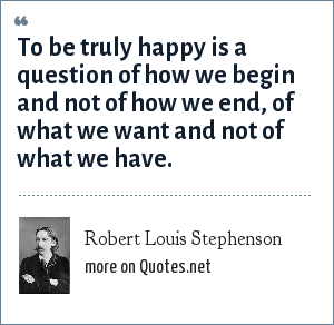 Robert Louis Stephenson: To be truly happy is a question of how we begin and not of how we end, of what we want and not of what we have.