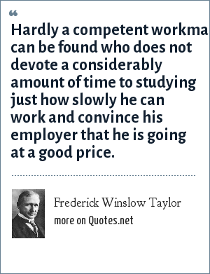Frederick Winslow Taylor: Hardly a competent workman can be found who does not devote a considerably amount of time to studying just how slowly he can work and convince his employer that he is going at a good price.